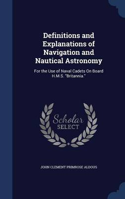 Definitions and Explanations of Navigation and Nautical Astronomy: For the Use of Naval Cadets on Board H.M.S. Britannia.