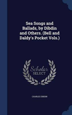 Sea Songs and Ballads, by Dibdin and Others. (Bell and Daldy's Pocket Vols.)