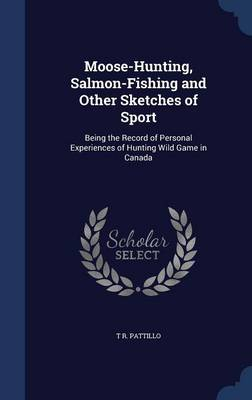 Moose-Hunting, Salmon-Fishing and Other Sketches of Sport: Being the Record of Personal Experiences of Hunting Wild Game in Canada
