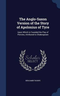 The Anglo-Saxon Version of the Story of Apolonius of Tyre: Upon Which Is Founded the Play of Pericles, Attributed to Shakespeare