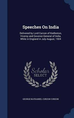 Speeches on India: Delivered by Lord Curzon of Kedleston, Viceroy and Govenor-General of India, While in England in July-August, 1904