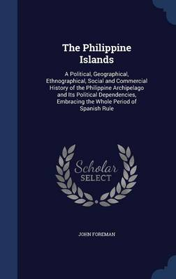 The Philippine Islands: A Political, Geographical, Ethnographical, Social and Commercial History of the Philippine Archipelago and Its Political Dependencies, Embracing the Whole Period of Spanish Rule