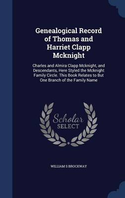 Genealogical Record of Thomas and Harriet Clapp McKnight: Charles and Almira Clapp McKnight, and Descendants, Here Styled the McKnight Family Circle. This Book Relates to But One Branch of the Family Name