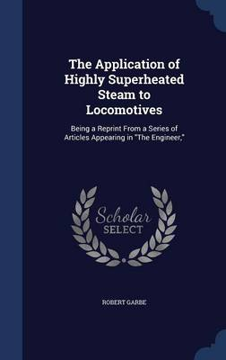 The Application of Highly Superheated Steam to Locomotives: Being a Reprint from a Series of Articles Appearing in the Engineer,