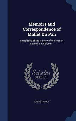 Memoirs and Correspondence of Mallet Du Pan: Illustrative of the History of the French Revolution, Volume 1