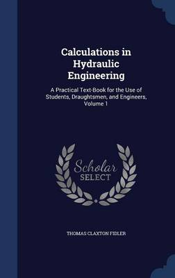 Calculations in Hydraulic Engineering: A Practical Text-Book for the Use of Students, Draughtsmen, and Engineers, Volume 1