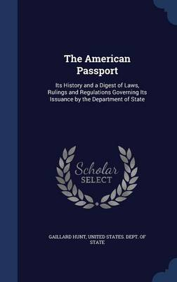 The American Passport: Its History and a Digest of Laws, Rulings and Regulations Governing Its Issuance by the Department of State