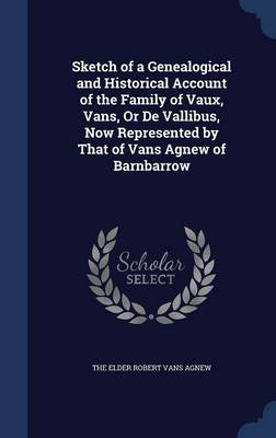 Sketch of a Genealogical and Historical Account of the Family of Vaux, Vans, or de Vallibus, Now Represented by That of Vans Agnew of Barnbarrow