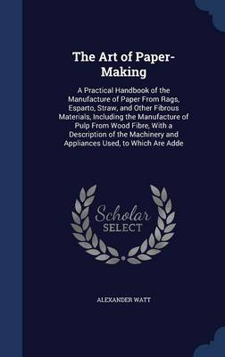 The Art of Paper-Making: A Practical Handbook of the Manufacture of Paper from Rags, Esparto, Straw, and Other Fibrous Materials, Including the Manufacture of Pulp from Wood Fibre, with a Description of the Machinery and Appliances Used, to Which Are Adde