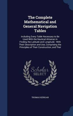 The Complete Mathematical and General Navigation Tables: Including Every Table Necessary to Be Used with the Nautical Almanac in Finding the Latitude and Longitude: With Their Description and Use, Comprising the Principles of Their Construction, and Thei