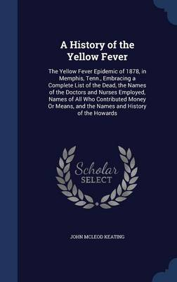 A History of the Yellow Fever: The Yellow Fever Epidemic of 1878, in Memphis, Tenn., Embracing a Complete List of the Dead, the Names of the Doctors and Nurses Employed, Names of All Who Contributed Money or Means, and the Names and History of the Howards