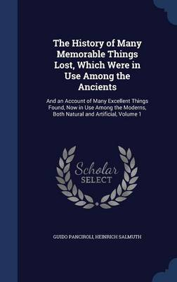 The History of Many Memorable Things Lost, Which Were in Use Among the Ancients: And an Account of Many Excellent Things Found, Now in Use Among the Moderns, Both Natural and Artificial, Volume 1