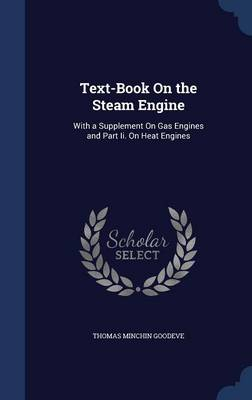 Text-Book on the Steam Engine: With a Supplement on Gas Engines and Part II. on Heat Engines
