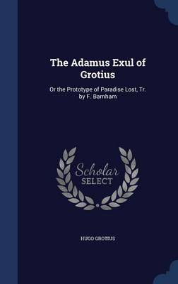 The Adamus Exul of Grotius: Or the Prototype of Paradise Lost, Tr. by F. Barnham