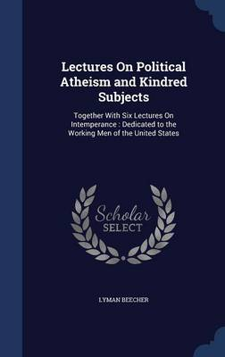 Lectures on Political Atheism and Kindred Subjects: Together with Six Lectures on Intemperance: Dedicated to the Working Men of the United States