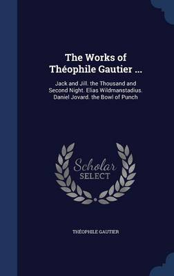 The Works of Theophile Gautier ...: Jack and Jill. the Thousand and Second Night. Elias Wildmanstadius. Daniel Jovard. the Bowl of Punch
