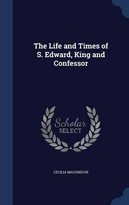 The Life and Times of S. Edward, King and Confessor