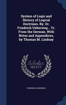 System of Logic and History of Logical Doctrines. By. Dr. Friedrich Ueberweg... Tr. from the German, with Notes and Appendices, by Thomas M. Lindsay