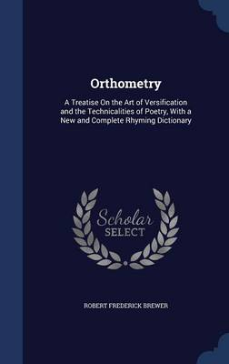 Orthometry: A Treatise on the Art of Versification and the Technicalities of Poetry, with a New and Complete Rhyming Dictionary