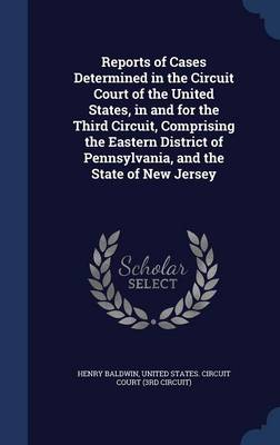 Reports of Cases Determined in the Circuit Court of the United States, in and for the Third Circuit, Comprising the Eastern District of Pennsylvania, and the State of New Jersey