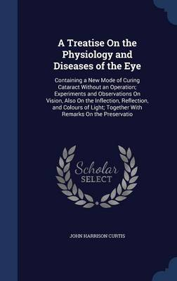 A Treatise on the Physiology and Diseases of the Eye: Containing a New Mode of Curing Cataract Without an Operation; Experiments and Observations on Vision, Also on the Inflection, Reflection, and Colours of Light; Together with Remarks on the Preservatio