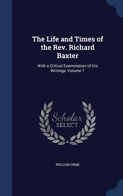 The Life and Times of the REV. Richard Baxter: With a Critical Examination of His Writings; Volume 1