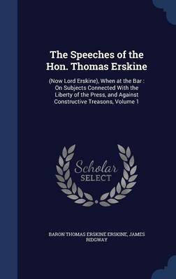 The Speeches of the Hon. Thomas Erskine: (Now Lord Erskine), When at the Bar: On Subjects Connected with the Liberty of the Press, and Against Constructive Treasons, Volume 1
