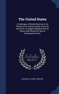 The United States: A Catalogue of Books Relating to the History of Its Various States, Counties and Cities, Arranged Alphabetically by States and Offered for Sale at Reasonable Prices
