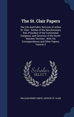 The St. Clair Papers: The Life and Public Services of Arthur St. Clair: Soldier of the Revolutionary War, President of the Continental Congress; And Governor of the North-Western Territory: With His Correspondence and Other Papers, Volume 2