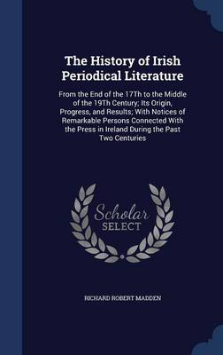 The History of Irish Periodical Literature: From the End of the 17th to the Middle of the 19th Century; Its Origin, Progress, and Results; With Notices of Remarkable Persons Connected with the Press in Ireland During the Past Two Centuries