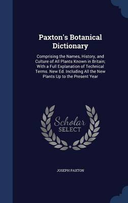 Paxton's Botanical Dictionary: Comprising the Names, History, and Culture of All Plants Known in Britain; With a Full Explanation of Technical Terms. New Ed. Including All the New Plants Up to the Present Year