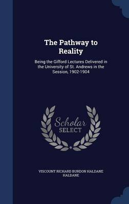 The Pathway to Reality: Being the Gifford Lectures Delivered in the University of St. Andrews in the Session, 1902-1904