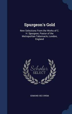 Spurgeon's Gold: New Selections from the Works of C. H. Spurgeon, Pastor of the Metropolitan Tabernacle, London, England