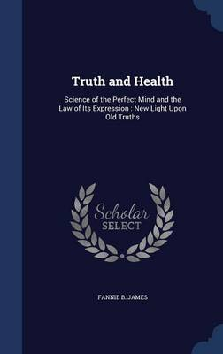 Truth and Health: Science of the Perfect Mind and the Law of Its Expression: New Light Upon Old Truths