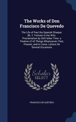 The Works of Don Francisco de Quevedo: The Life of Paul the Spanish Sharper, Bk. 2. Fortune in Her Wits. Proclamation by Old Father Time. a Treatise of All Things Whatsoever; Past, Present, and to Come. Letters on Several Occasions