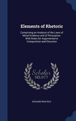Elements of Rhetoric: Comprising an Analysis of the Laws of Moral Evidence and of Persuasion. with Rules for Argumentative Composition and Elocution