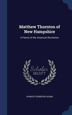 Matthew Thornton of New Hampshire: A Patriot of the American Revolution