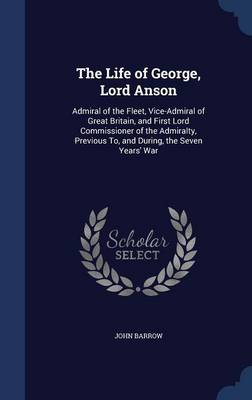 The Life of George, Lord Anson: Admiral of the Fleet, Vice-Admiral of Great Britain, and First Lord Commissioner of the Admiralty, Previous To, and During, the Seven Years' War