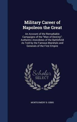 Military Career of Napoleon the Great: An Account of the Remarkable Campaigns of the Man of Destiny; Authentic Anecdotes of the Battlefield as Told by the Famous Marshals and Generals of the First Empire