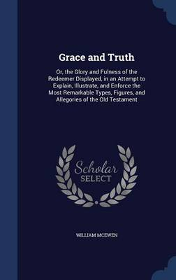 Grace and Truth: Or, the Glory and Fulness of the Redeemer Displayed, in an Attempt to Explain, Illustrate, and Enforce the Most Remarkable Types, Figures, and Allegories of the Old Testament