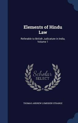 Elements of Hindu Law: Referable to British Judicature in India, Volume 1