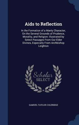 AIDS to Reflection: In the Formation of a Manly Character, on the Several Grounds of Prudence, Morality, and Religion: Illustrated by Select Passages from Our Elder Divines, Especially from Archbishop Leighton