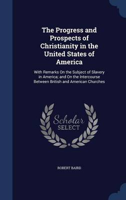 The Progress and Prospects of Christianity in the United States of America: With Remarks on the Subject of Slavery in America; And on the Intercourse Between British and American Churches
