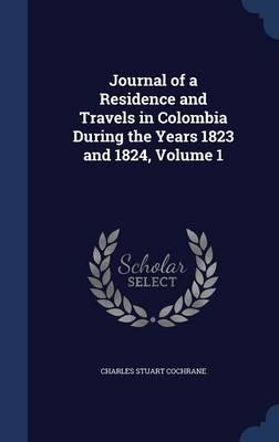 Journal of a Residence and Travels in Colombia During the Years 1823 and 1824, Volume 1