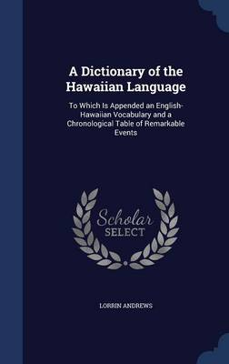A Dictionary of the Hawaiian Language: To Which Is Appended an English-Hawaiian Vocabulary and a Chronological Table of Remarkable Events