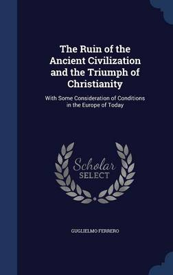 The Ruin of the Ancient Civilization and the Triumph of Christianity: With Some Consideration of Conditions in the Europe of Today