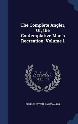 The Complete Angler, Or, the Contemplative Man's Recreation; Volume 1