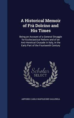 A Historical Memoir of Fra Dolcino and His Times: Being an Account of a General Struggle for Ecclesiastical Reform and of an Anti-Heretical Crusade in Italy, in the Early Part of the Fourteenth Century