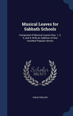 Musical Leaves for Sabbath Schools: Composed of Musical Leaves Nos. 1, 2, 3, and 4, with an Addition of One Hundred Popular Hymns