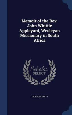 Memoir of the REV. John Whittle Appleyard, Wesleyan Missionary in South Africa
